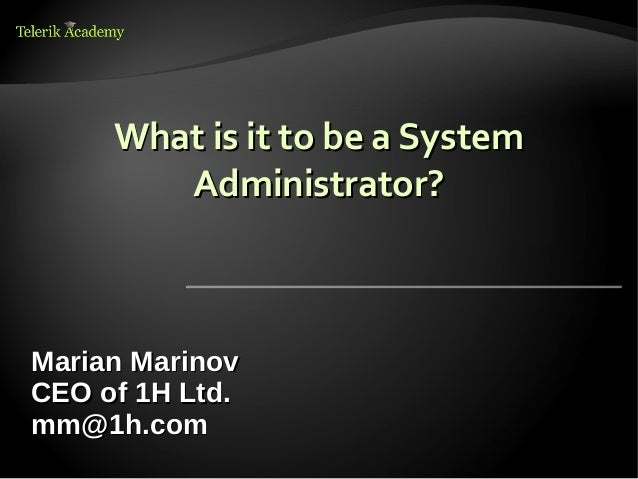 What is it to be a System        Administrator?Marian MarinovCEO of 1H Ltd.mm@1h.com