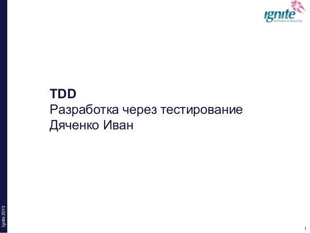 1Ignite20131TDDРазработка через тестированиеДяченко Иван