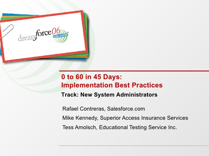 0 to 60 in 45 Days: Implementation Best Practices Rafael Contreras, Salesforce.com Mike Kennedy, Superior Access Insurance...