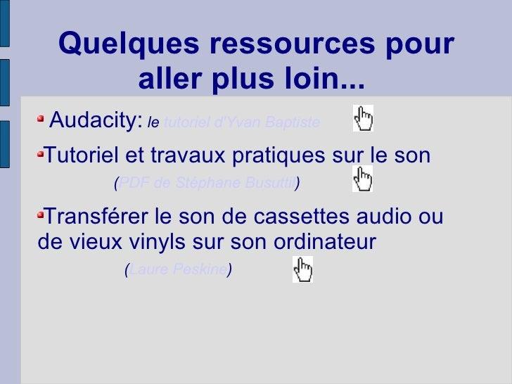 Quelques ressources pour aller plus loin...  <ul><li>Audacity:  le  tutoriel d'Yvan Baptiste   </li></ul><ul><li>Tutoriel ...