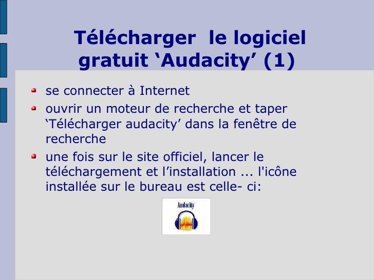 Télécharger  le logiciel gratuit 'Audacity' (1) <ul><li>se connecter à Internet </li></ul><ul><li>ouvrir un moteur de rech...