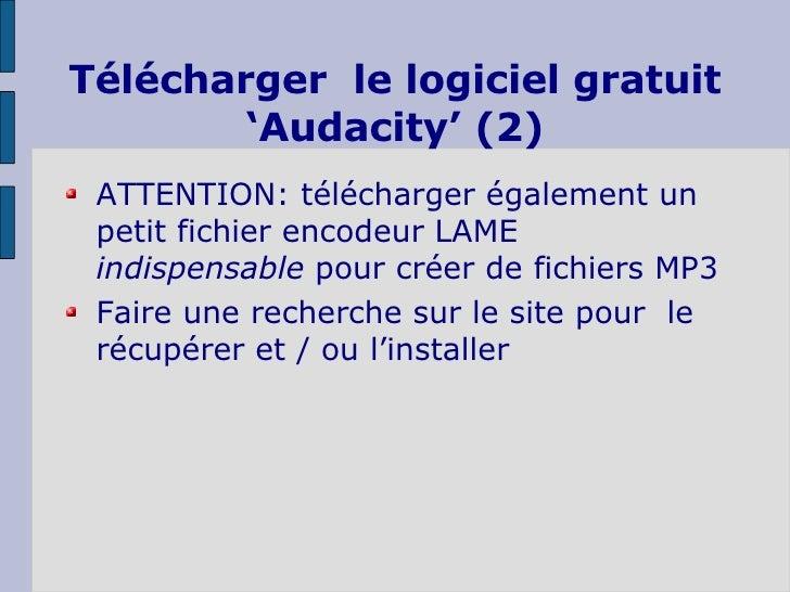 Télécharger  le logiciel gratuit 'Audacity' (2) <ul><li>ATTENTION: télécharger également un petit fichier encodeur LAME  i...