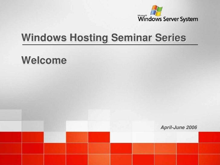 Windows Hosting Seminar Series  Welcome                              April-June 2006