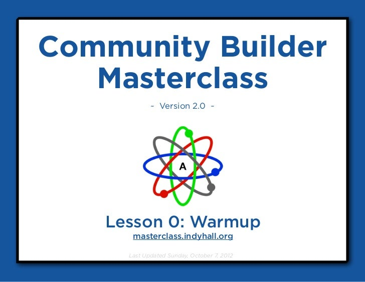 Community Builder   Masterclass            ~ Version 2.0 ~   Lesson 0: Warmup      masterclass.indyhall.org     Last Updat...