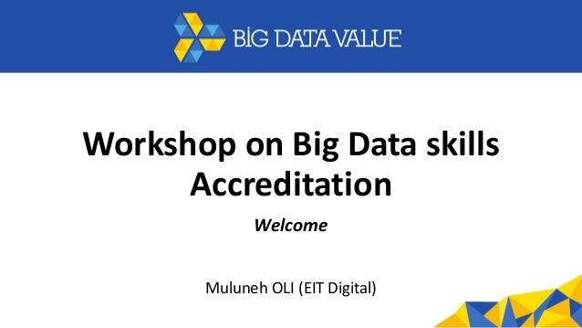 Workshop on Big Data skills Accreditation Welcome Muluneh OLI (EIT Digital)