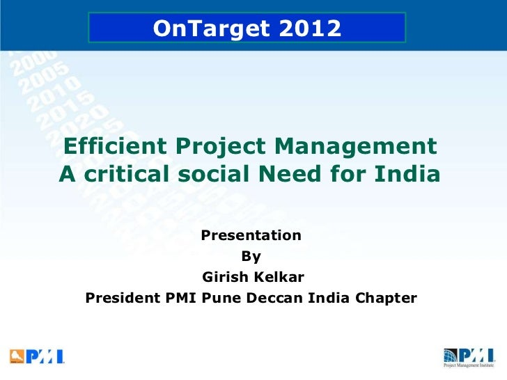 Efficient Project Management  A critical social Need for India  Presentation  By  Girish Kelkar President PMI Pune Deccan ...