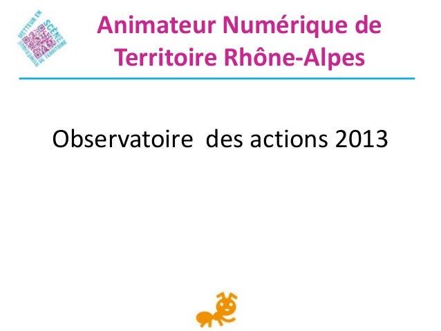 Observatoire des actions 2013Animateur Numérique deTerritoire Rhône-Alpes