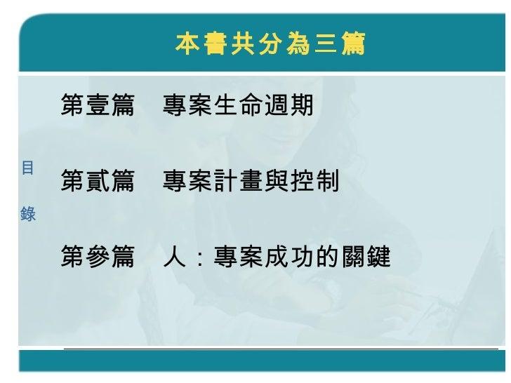 本書共分為三篇 <ul><li>第壹篇 專案生命週期 </li></ul><ul><li>第貳篇 專案計畫與控制 </li></ul><ul><li>第參篇 人:專案成功的關鍵 </li></ul>