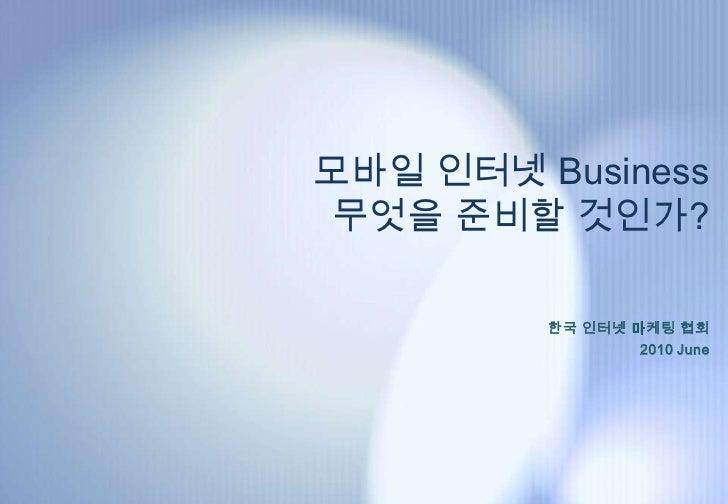 모바일 인터넷 Business  무엇을 준비할 것인가?           한국 인터넷 마케팅 협회                  2010 June
