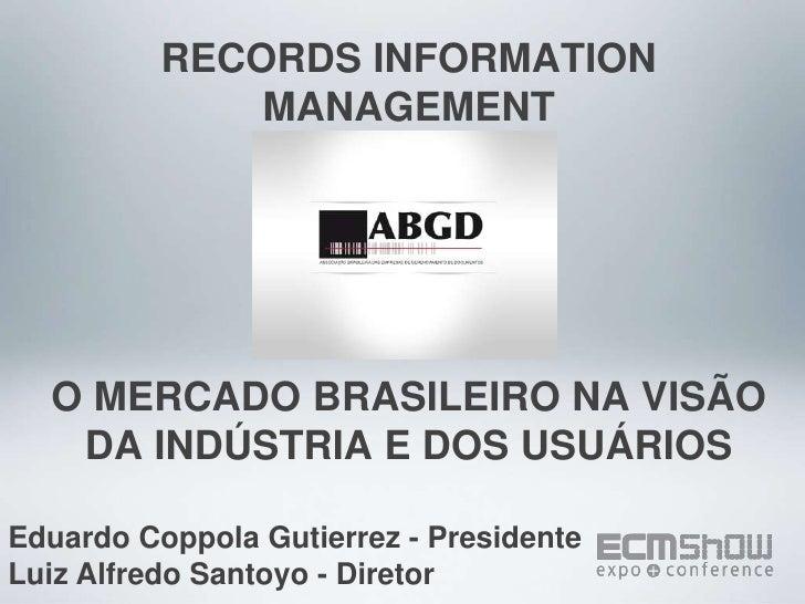 RECORDS INFORMATION MANAGEMENTO MERCADO BRASILEIRO NA VISÃO DA INDÚSTRIA E DOS USUÁRIOS<br />Eduardo Coppola Gutierrez - P...