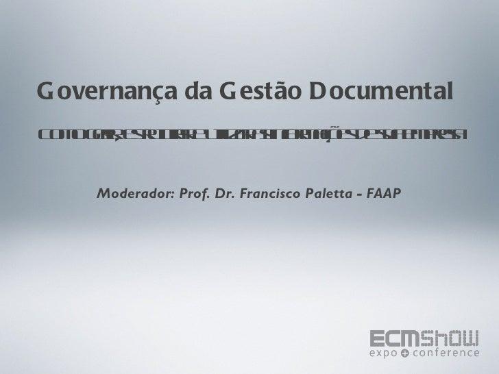 Governança da Gestão Documental  Como gerir, estruturar e utilizar as informações de sua empresa Moderador: Prof. Dr. Fran...
