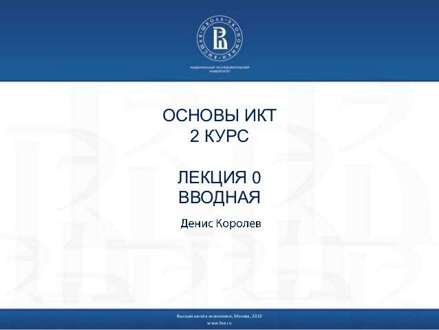 ОСНОВЫ ИКТ 2 КУРС ЛЕКЦИЯ 0 ВВОДНАЯ  Высшая школа экономики, Москва, 2013 www.hse.ru