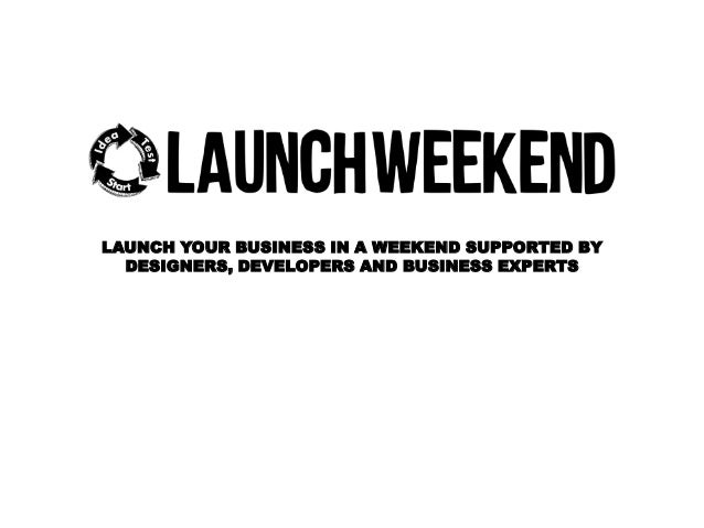 LAUNCH YOUR BUSINESS IN A WEEKEND SUPPORTED BY DESIGNERS, DEVELOPERS AND BUSINESS EXPERTS