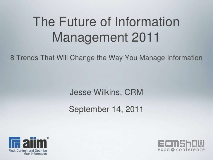 The Future of Information Management 20118 Trends That Will Change the Way You Manage Information<br />Jesse Wilkins, CRM<...