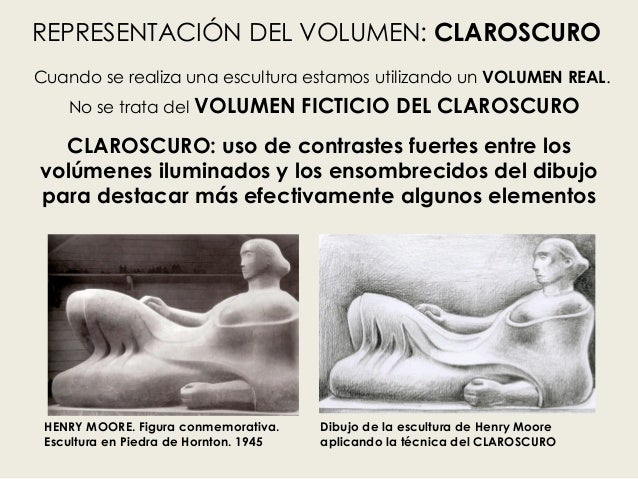 Cuando se realiza una escultura estamos utilizando un VOLUMEN REAL. No se trata del VOLUMEN FICTICIO DEL CLAROSCURO HENRY ...