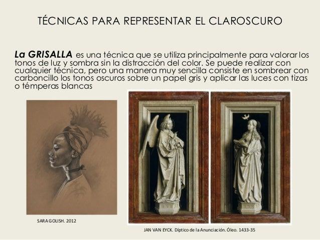 TÉCNICAS PARA REPRESENTAR EL CLAROSCURO La GRISALLA es una técnica que se utiliza principalmente para valorar los tonos de...