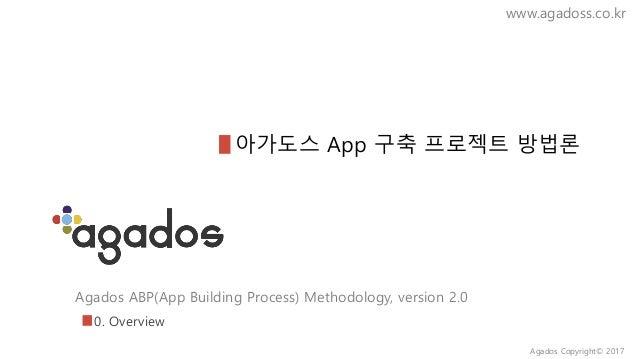 Agados ABP(App Building Process) Methodology, version 2.0 www.agadoss.co.kr 아가도스 App 구축 프로젝트 방법론 0. Overview Agados Copyri...