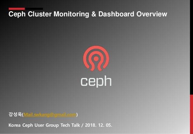 Ceph Cluster Monitoring & Dashboard Overview 강성욱(Mail.swkang@gmail.com) Korea Ceph User Group Tech Talk / 2018. 12. 05.