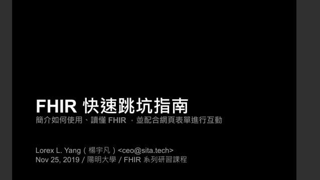 FHIR 快速跳坑指南 簡介如何使用、讀懂 FHIR ,並配合網頁表單進行互動 Lorex L. Yang(楊宇凡)<ceo@sita.tech> Nov 25, 2019/陽明大學/FHIR 系列研習課程
