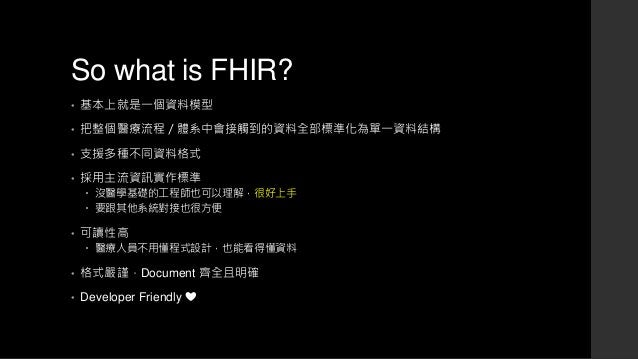 So what is FHIR? • 基本上就是一個資料模型 • 把整個醫療流程/體系中會接觸到的資料全部標準化為單一資料結構 • 支援多種不同資料格式 • 採用主流資訊實作標準  沒醫學基礎的工程師也可以理解,很好上手  要跟其他系統對接...