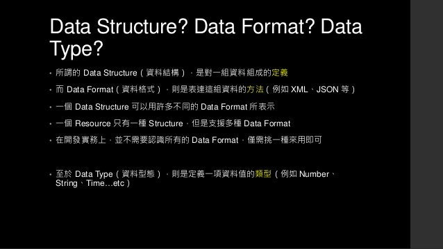 Data Structure? Data Format? Data Type? • 所謂的 Data Structure(資料結構),是對一組資料組成的定義 • 而 Data Format(資料格式),則是表達這組資料的方法(例如 XML、JS...