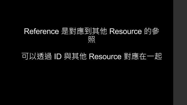 Reference 是對應到其他 Resource 的參 照 可以透過 ID 與其他 Resource 對應在一起