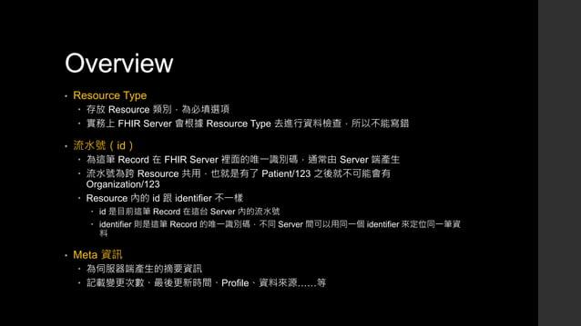 Overview • Resource Type  存放 Resource 類別,為必填選項  實務上 FHIR Server 會根據 Resource Type 去進行資料檢查,所以不能寫錯 • 流水號(id)  為這筆 Record ...