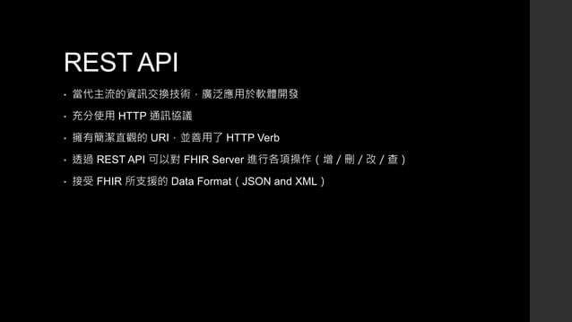 REST API • 當代主流的資訊交換技術,廣泛應用於軟體開發 • 充分使用 HTTP 通訊協議 • 擁有簡潔直觀的 URI,並善用了 HTTP Verb • 透過 REST API 可以對 FHIR Server 進行各項操作(增/刪/改/...