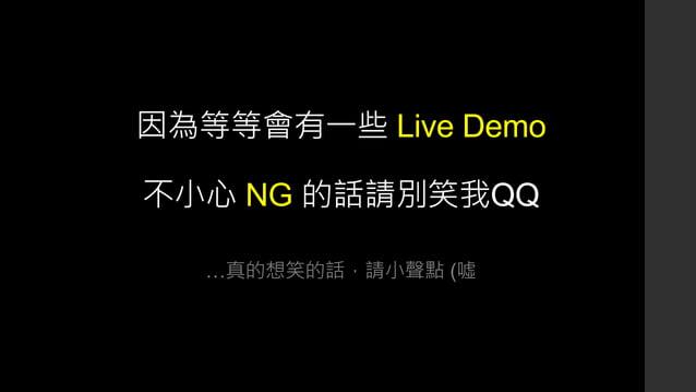 因為等等會有一些 Live Demo 不小心 NG 的話請別笑我QQ …真的想笑的話,請小聲點 (噓