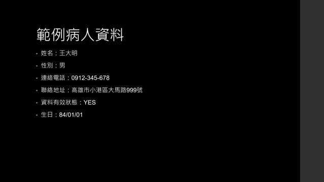 範例病人資料 • 姓名:王大明 • 性別:男 • 連絡電話:0912-345-678 • 聯絡地址:高雄市小港區大馬路999號 • 資料有效狀態:YES • 生日:84/01/01