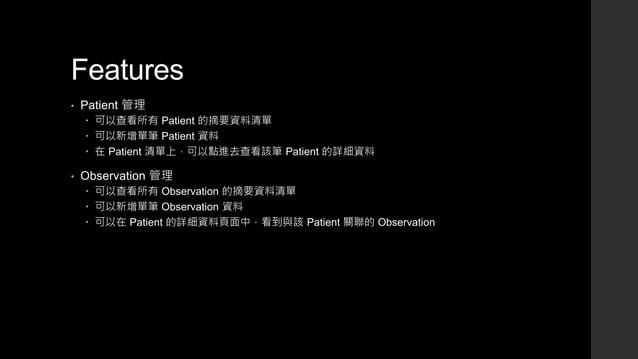 Features • Patient 管理  可以查看所有 Patient 的摘要資料清單  可以新增單筆 Patient 資料  在 Patient 清單上,可以點進去查看該筆 Patient 的詳細資料 • Observation 管...