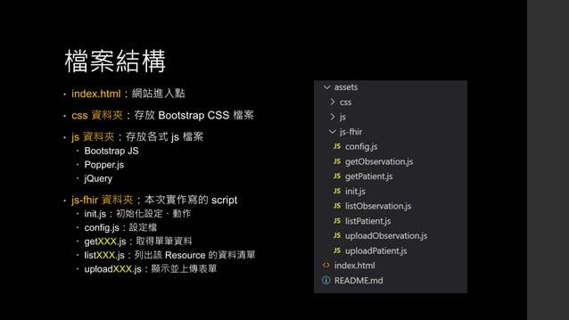 檔案結構 • index.html:網站進入點 • css 資料夾:存放 Bootstrap CSS 檔案 • js 資料夾:存放各式 js 檔案  Bootstrap JS  Popper.js  jQuery • js-fhir 資料...