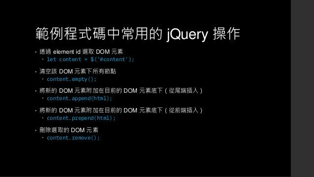 範例程式碼中常用的 jQuery 操作 • 透過 element id 選取 DOM 元素  let content = $('#content'); • 清空該 DOM 元素下所有節點  content.empty(); • 將新的 DO...
