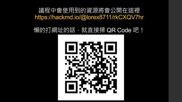 議程中會使用到的資源將會公開在這裡 https://hackmd.io/@lorex8711/rkCXQV7hr 懶的打網址的話,就直接掃 QR Code 吧!