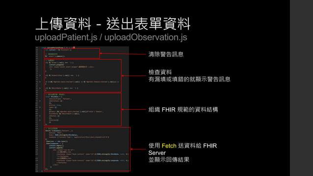 上傳資料-送出表單資料 uploadPatient.js / uploadObservation.js 清除警告訊息 檢查資料 有漏填或填錯的就顯示警告訊息 組織 FHIR 規範的資料結構 使用 Fetch 送資料給 FHIR Server 並...