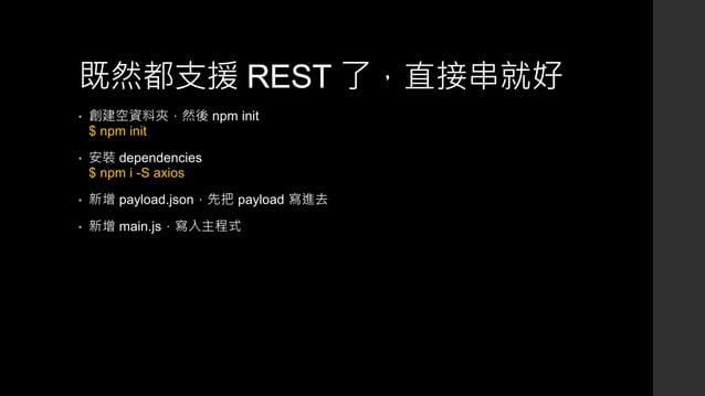 既然都支援 REST 了,直接串就好 • 創建空資料夾,然後 npm init $ npm init • 安裝 dependencies $ npm i -S axios • 新增 payload.json,先把 payload 寫進去 • 新...