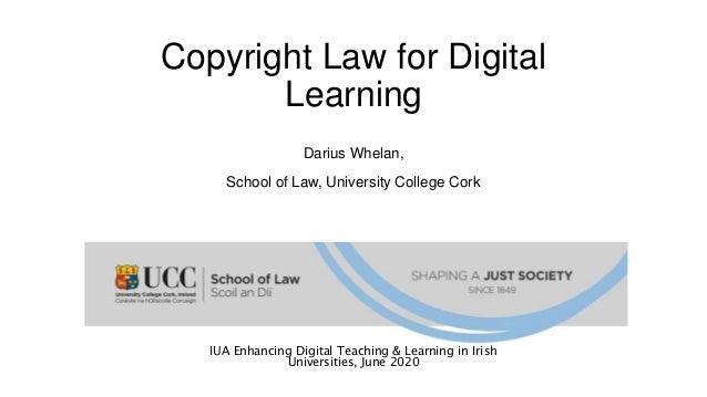 Copyright Law for Digital Learning Darius Whelan, School of Law, University College Cork IUA Enhancing Digital Teaching & ...