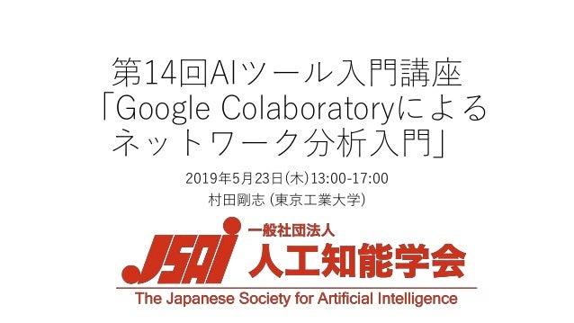 第14回AIツール入門講座 「Google Colaboratoryによる ネットワーク分析入門」 2019年5月23日(木)13:00-17:00 村田剛志 (東京工業大学)