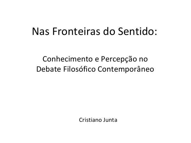 Nas Fronteiras do Sentido:  Conhecimento e Percepção no  Debate Filosófico Contemporâneo  Cristiano Junta