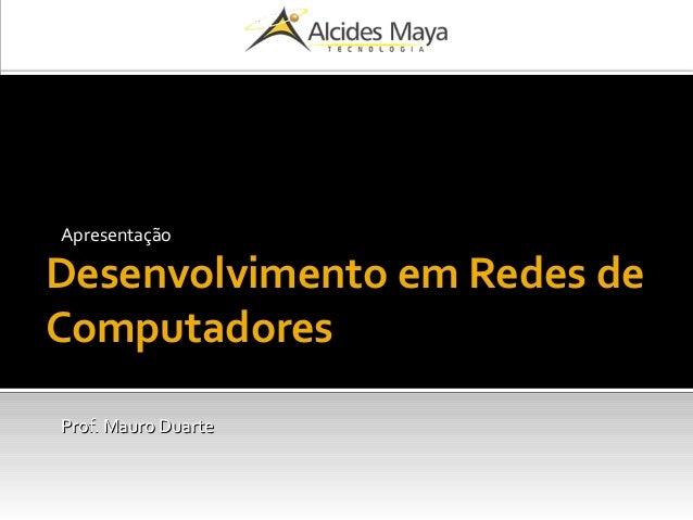 Desenvolvimento em Redes de Computadores Apresentação Prof. Mauro DuarteProf. Mauro Duarte