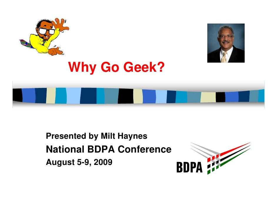 Why Go Geek?    Presented by Milt Haynes National BDPA Conference August 5-9, 2009