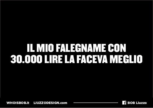 WHOISBOB.it LIUZZODESIGN.com BOB Liuzzo IL MIO FALEGNAME CON 30.000 LIRE LA FACEVA MEGLIO