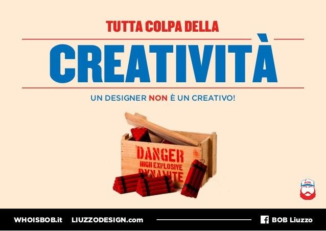 WHOISBOB.it LIUZZODESIGN.com BOB Liuzzo TUTTA COLPA DELLA CREATIVITÀUN DESIGNER NON È UN CREATIVO!