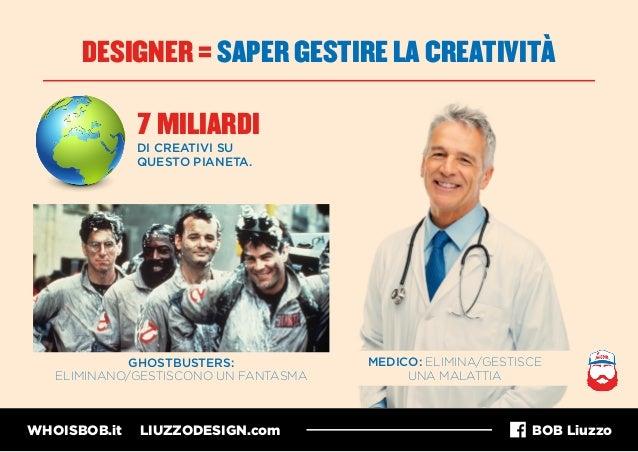 WHOISBOB.it LIUZZODESIGN.com BOB Liuzzo DESIGNER = SAPER GESTIRE LA CREATIVITÀ 7 MILIARDI MEDICO: ELIMINA/GESTISCE UNA MAL...