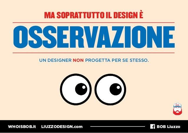 WHOISBOB.it LIUZZODESIGN.com BOB Liuzzo MA SOPRATTUTTO IL DESIGN È OSSERVAZIONE UN DESIGNER NON PROGETTA PER SE STESSO.