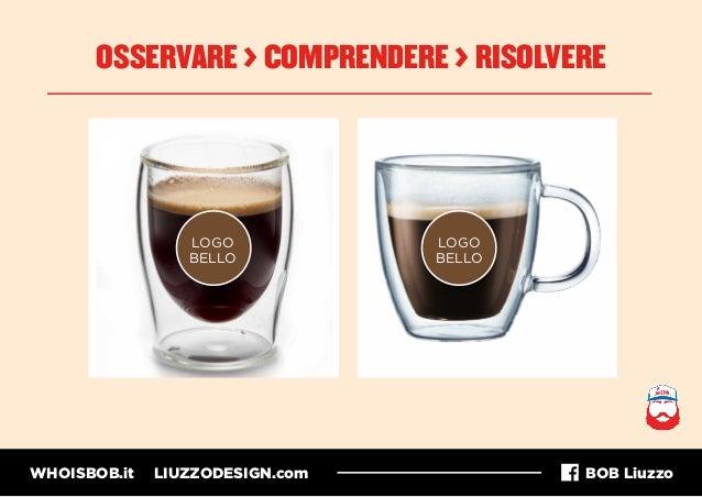 WHOISBOB.it LIUZZODESIGN.com BOB Liuzzo OSSERVARE > COMPRENDERE > RISOLVERE LOGO BELLO LOGO BELLO