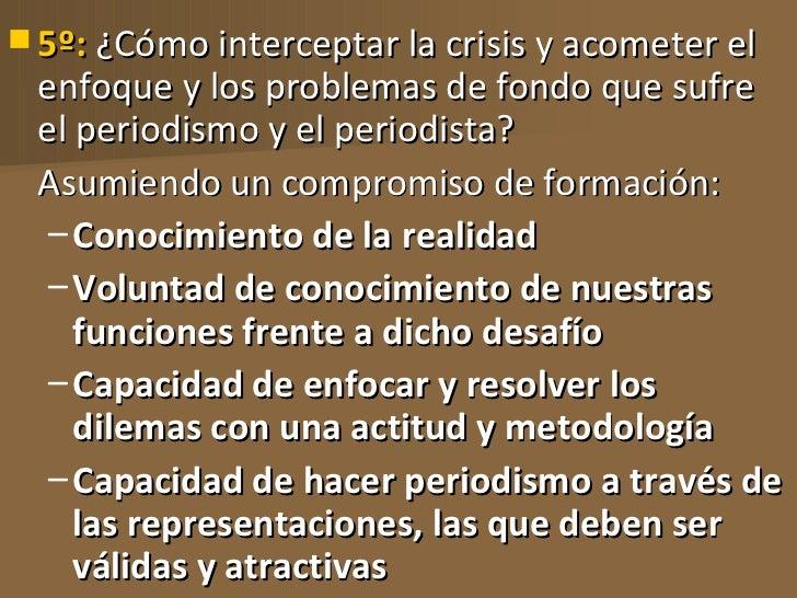  5º: ¿Cómo interceptar la crisis y acometer el enfoque y los problemas de fondo que sufre el periodismo y el periodista? ...