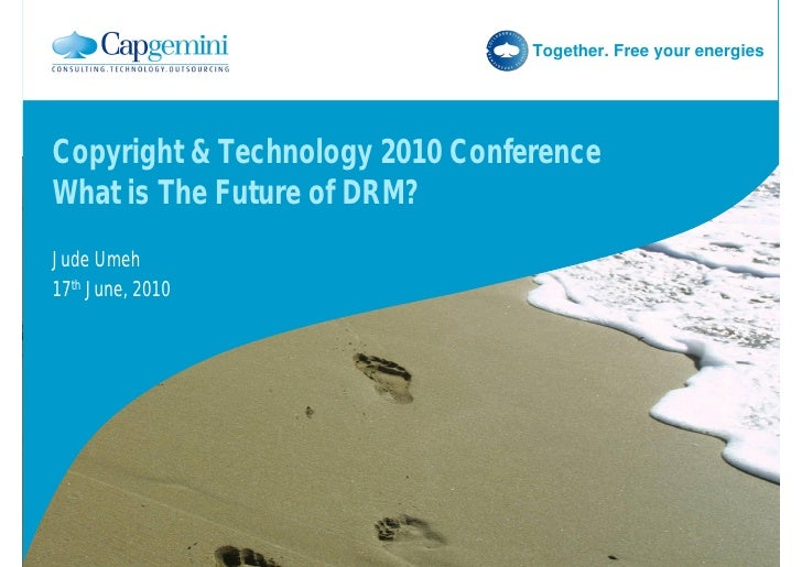 Together. Free your energies     Copyright & Technology 2010 Conference What is The Future of DRM? Jude Umeh 17th June, 20...