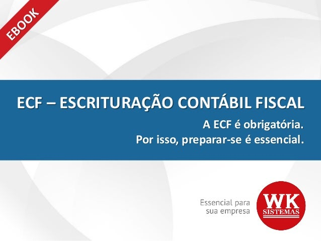 ECF – ESCRITURAÇÃO CONTÁBIL FISCAL A ECF é obrigatória. Por isso, preparar-se é essencial.