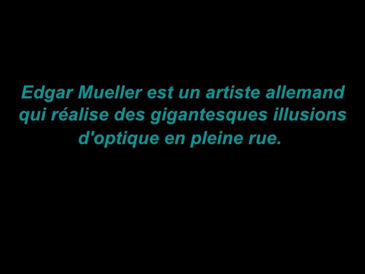 Edgar Mueller est un artiste allemandqui réalise des gigantesques illusions       doptique en pleine rue.